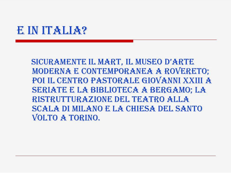 E in Italia? Sicuramente il MART, il museo d'arte moderna e contemporanea a Rovereto; poi il centro pastorale Giovanni XXIII a Seriate e la biblioteca
