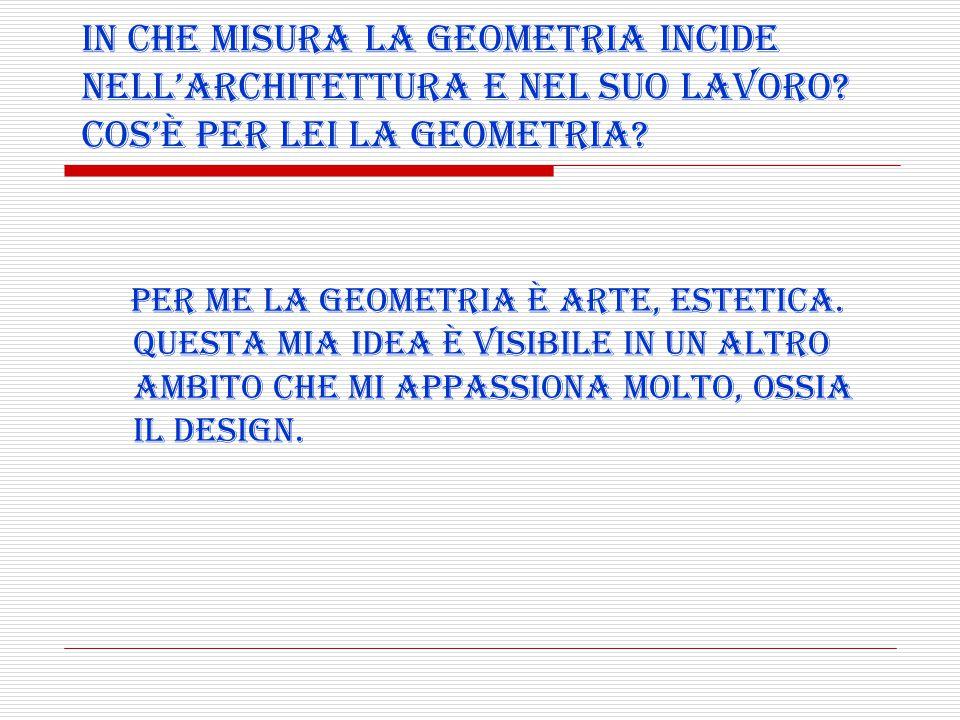 Per me la geometria è arte, estetica. Questa mia idea è visibile in un altro ambito che mi appassiona molto, ossia il design. In che misura la geometr