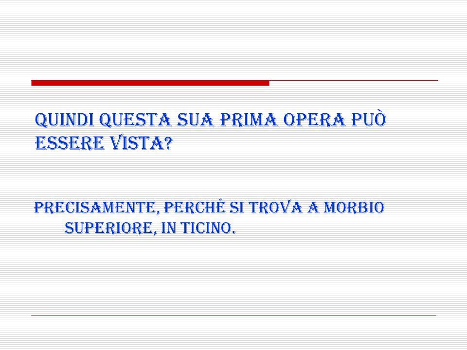 Precisamente, perché si trova a Morbio Superiore, in Ticino. Quindi questa sua prima opera può essere vista?