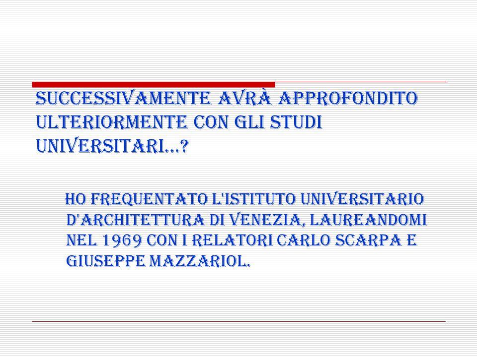 Ho frequentato l'Istituto Universitario d'Architettura di Venezia, laureandomi nel 1969 con i relatori Carlo Scarpa e Giuseppe Mazzariol. Successivame