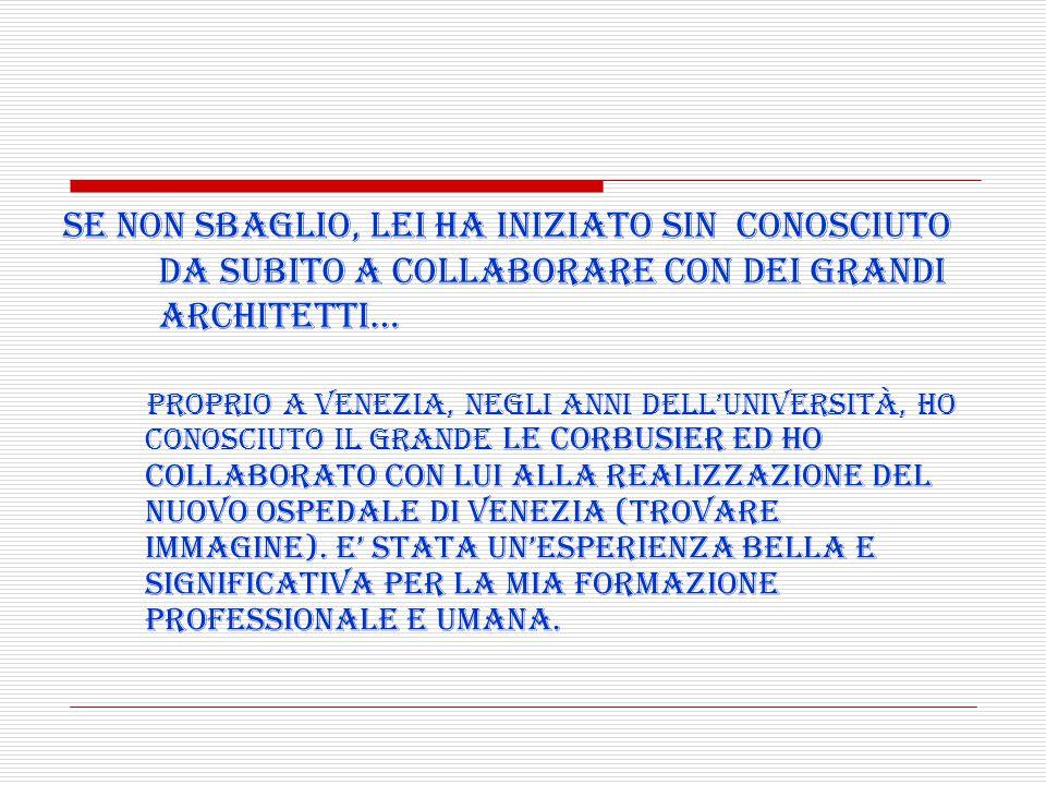 Proprio a Venezia, negli anni dell'università, ho conosciuto il grande Le Corbusier ed ho collaborato con lui alla realizzazione del nuovo ospedale di