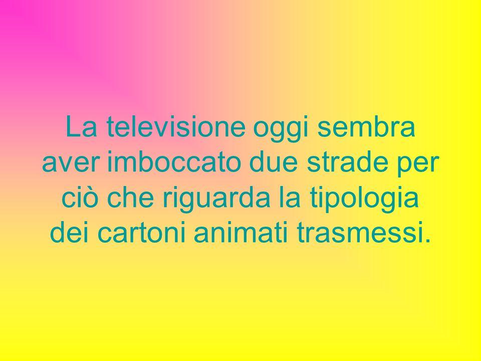 La televisione oggi sembra aver imboccato due strade per ciò che riguarda la tipologia dei cartoni animati trasmessi.
