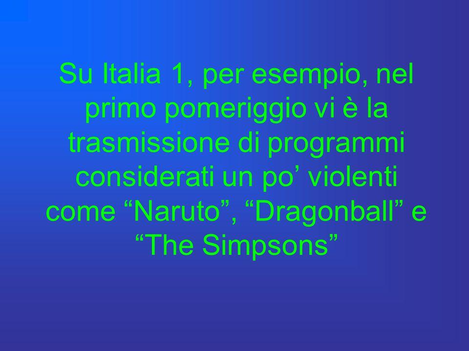 Su Italia 1, per esempio, nel primo pomeriggio vi è la trasmissione di programmi considerati un po' violenti come Naruto , Dragonball e The Simpsons