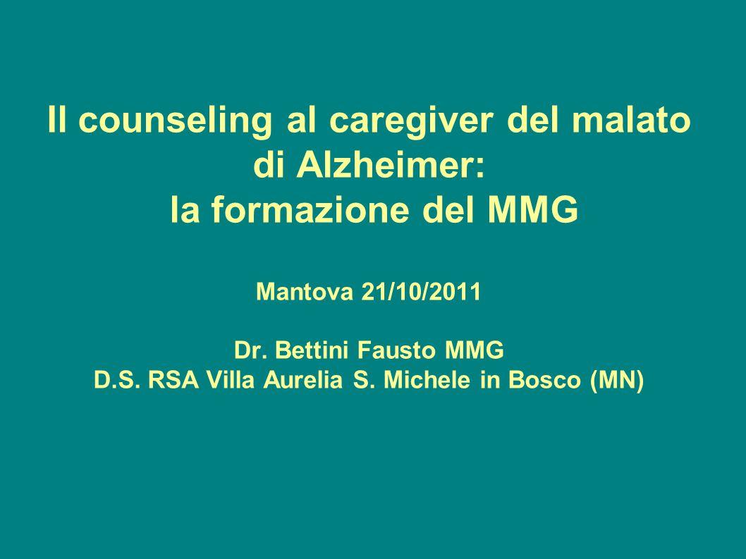 Il counseling al caregiver del malato di Alzheimer: la formazione del MMG Mantova 21/10/2011 Dr. Bettini Fausto MMG D.S. RSA Villa Aurelia S. Michele