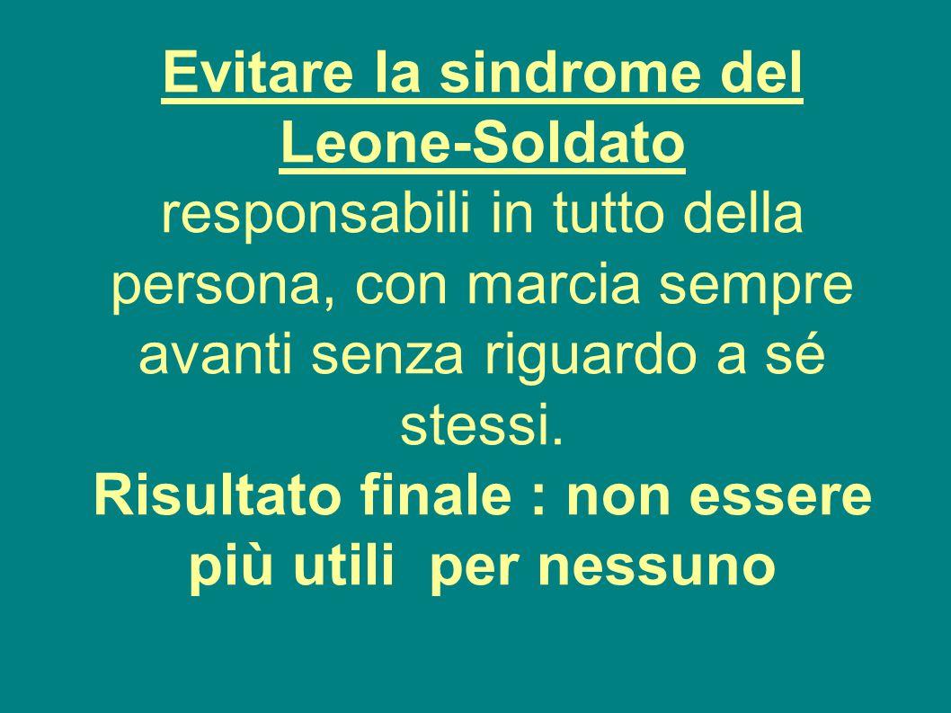 Evitare la sindrome del Leone-Soldato responsabili in tutto della persona, con marcia sempre avanti senza riguardo a sé stessi. Risultato finale : non