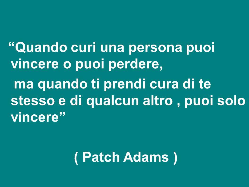 """""""Quando curi una persona puoi vincere o puoi perdere, ma quando ti prendi cura di te stesso e di qualcun altro, puoi solo vincere"""" ( Patch Adams )"""