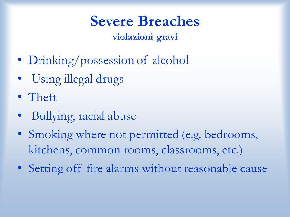 Severe Breaches violazioni gravi Drinking/possession of alcohol Using illegal drugs Theft Bullying, racial abuse Smoking where not permitted (e.g. bed