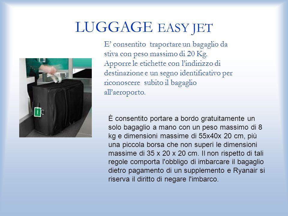 LUGGAGE EASY JET E' consentito traportare un bagaglio da stiva con peso massimo di 20 Kg. Apporre le etichette con l'indirizzo di destinazione e un se