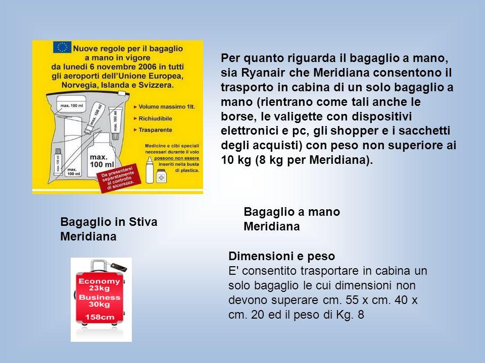 Per quanto riguarda il bagaglio a mano, sia Ryanair che Meridiana consentono il trasporto in cabina di un solo bagaglio a mano (rientrano come tali an