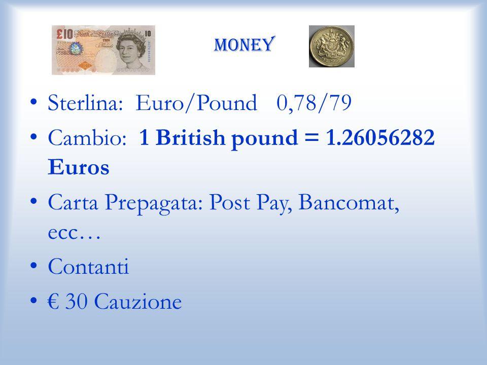 Money Sterlina: Euro/Pound 0,78/79 Cambio: 1 British pound = 1.26056282 Euros Carta Prepagata: Post Pay, Bancomat, ecc… Contanti € 30 Cauzione