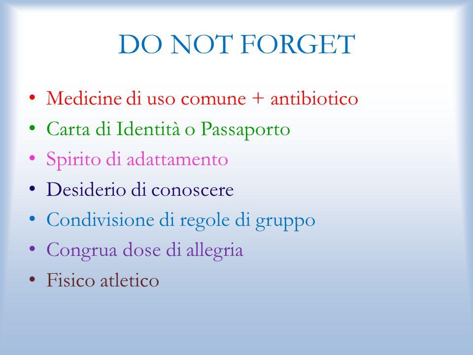 DO NOT FORGET Medicine di uso comune + antibiotico Carta di Identità o Passaporto Spirito di adattamento Desiderio di conoscere Condivisione di regole