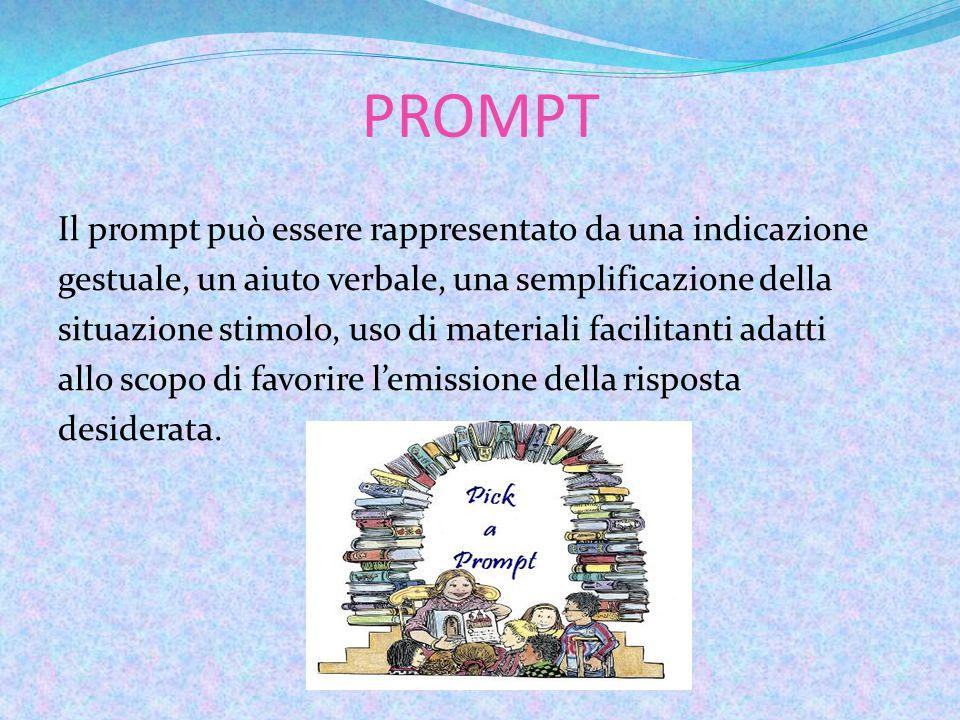 PROMPT Il prompt può essere rappresentato da una indicazione gestuale, un aiuto verbale, una semplificazione della situazione stimolo, uso di materiali facilitanti adatti allo scopo di favorire l'emissione della risposta desiderata.