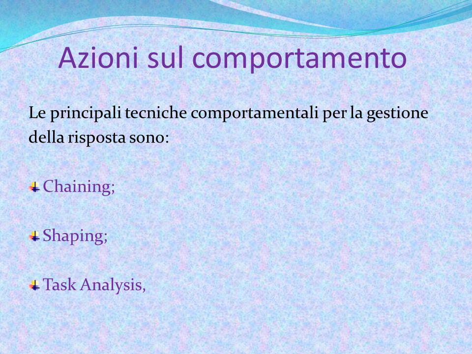 Azioni sul comportamento Le principali tecniche comportamentali per la gestione della risposta sono: Chaining; Shaping; Task Analysis,