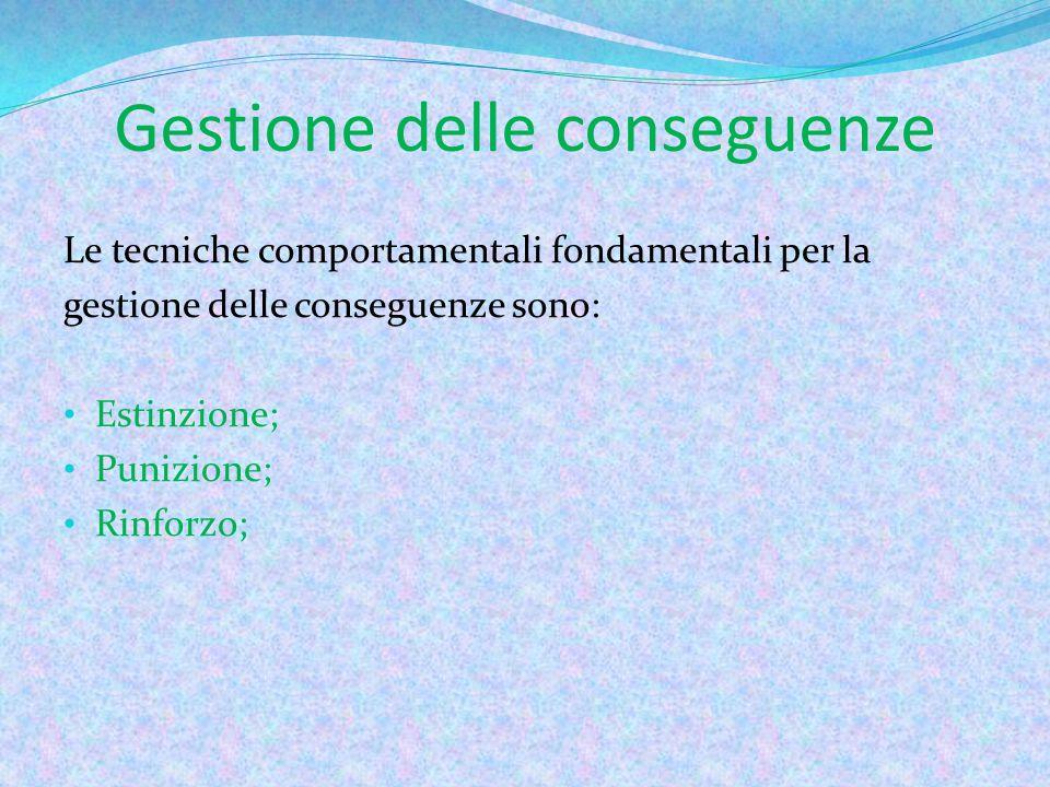Gestione delle conseguenze Le tecniche comportamentali fondamentali per la gestione delle conseguenze sono: Estinzione; Punizione; Rinforzo;