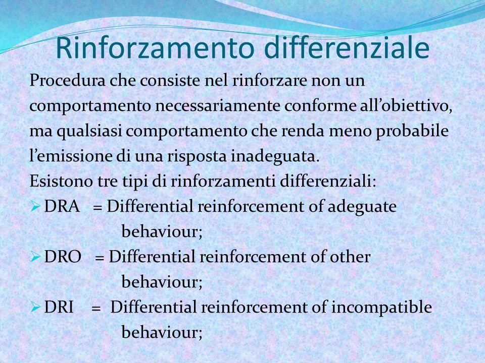 Rinforzamento differenziale Procedura che consiste nel rinforzare non un comportamento necessariamente conforme all'obiettivo, ma qualsiasi comportamento che renda meno probabile l'emissione di una risposta inadeguata.