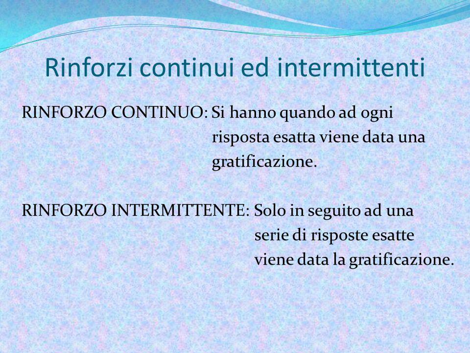 Rinforzi continui ed intermittenti RINFORZO CONTINUO: Si hanno quando ad ogni risposta esatta viene data una gratificazione.