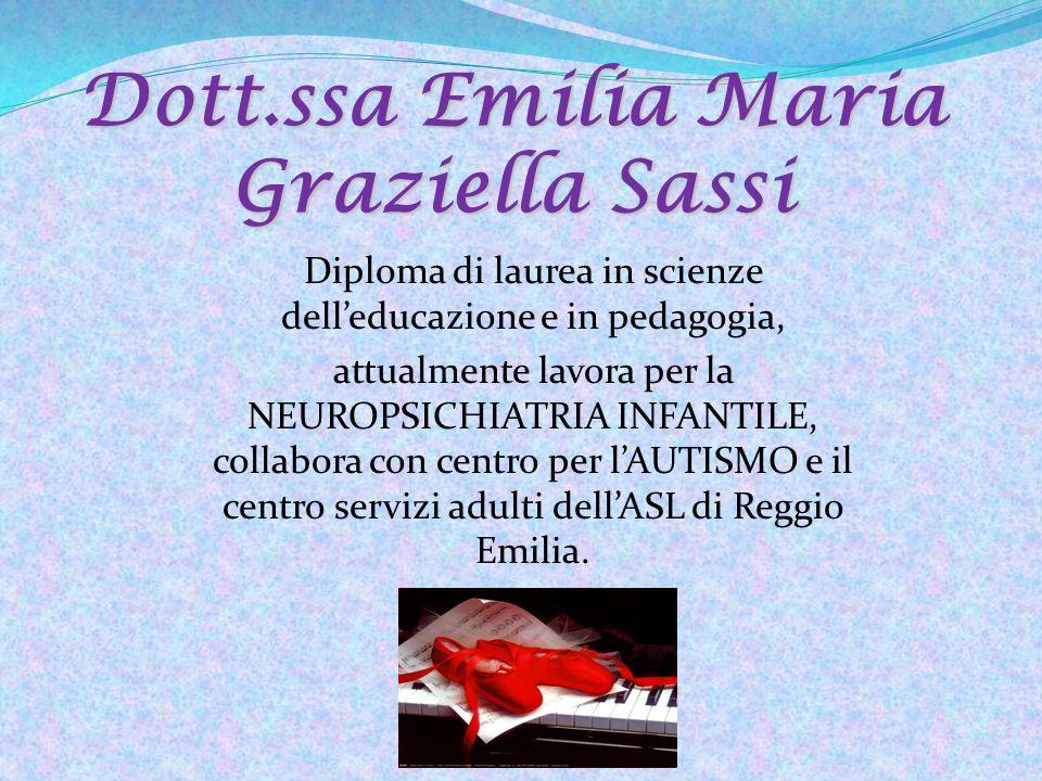 Dott.ssa Emilia Maria Graziella Sassi Diploma di laurea in scienze dell'educazione e in pedagogia, attualmente lavora per la NEUROPSICHIATRIA INFANTILE, collabora con centro per l'AUTISMO e il centro servizi adulti dell'ASL di Reggio Emilia.