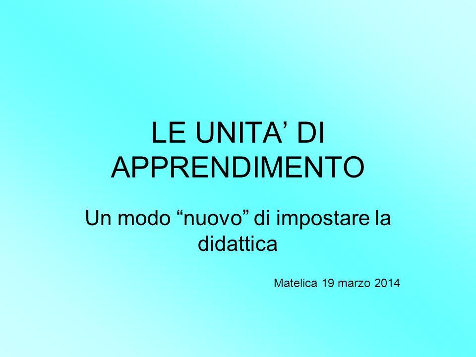 """LE UNITA' DI APPRENDIMENTO Un modo """"nuovo"""" di impostare la didattica Matelica 19 marzo 2014"""