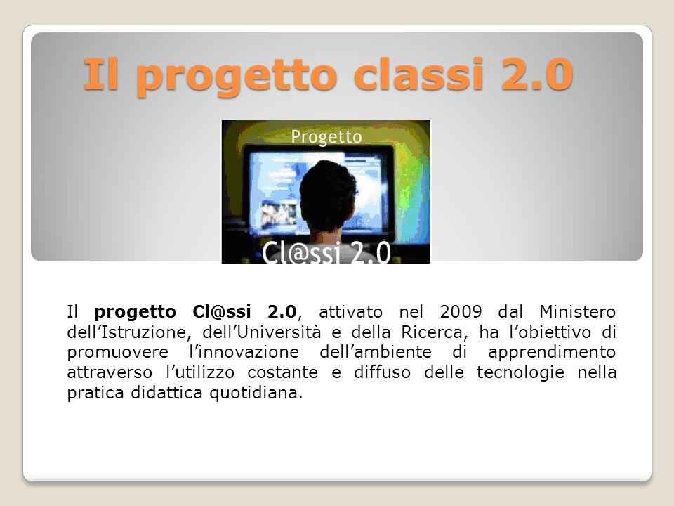 Il progetto classi 2.0 Il progetto classi 2.0 Il progetto Cl@ssi 2.0, attivato nel 2009 dal Ministero dell'Istruzione, dell'Università e della Ricerca, ha l'obiettivo di promuovere l'innovazione dell'ambiente di apprendimento attraverso l'utilizzo costante e diffuso delle tecnologie nella pratica didattica quotidiana.