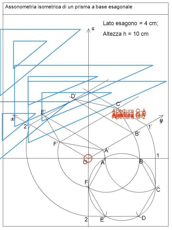 Assonometria isometrica di un prisma a base esagonale O z y x Lato esagono = 4 cm; Altezza h = 10 cm A B C D E F 1 2 A'A' B'B' Apertura 10 cm 1'1' F'F' 2'2' E'E' D'D' C'C' G'G' H'H' I'I' L'L' M'M' N'N' altezze e base superiore