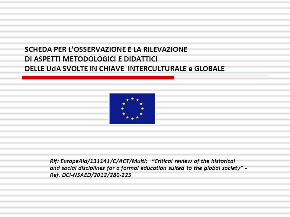 SCHEDA PER L'OSSERVAZIONE E LA RILEVAZIONE DI ASPETTI METODOLOGICI E DIDATTICI DELLE UdA SVOLTE IN CHIAVE INTERCULTURALE e GLOBALE Rif: EuropeAid/1311