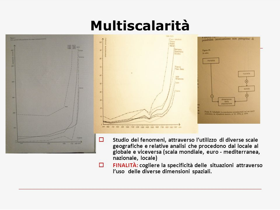 Multiscalarità  Studio dei fenomeni, attraverso l'utilizzo di diverse scale geografiche e relative analisi che procedono dal locale al globale e vice