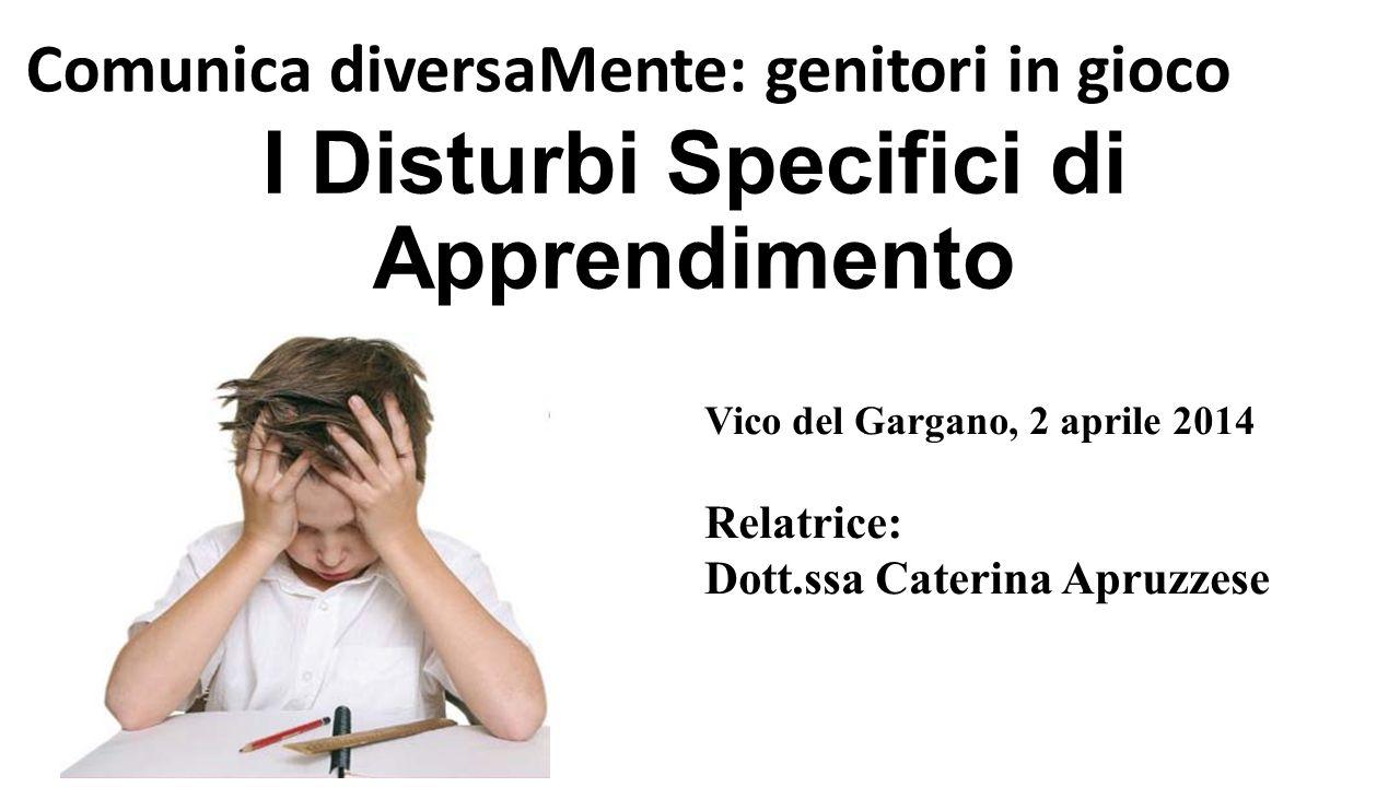 I Disturbi Specifici di Apprendimento Comunica diversaMente: genitori in gioco Vico del Gargano, 2 aprile 2014 Relatrice: Dott.ssa Caterina Apruzzese