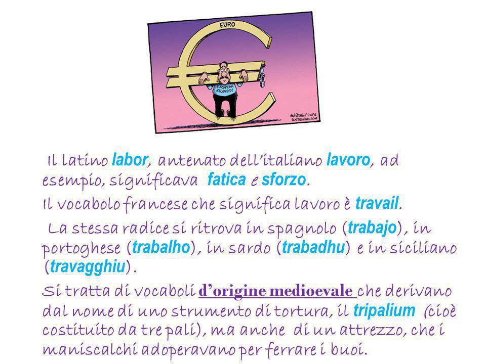 Il latino labor, antenato dell'italiano lavoro, ad esempio, significava fatica e sforzo. Il vocabolo francese che significa lavoro è travail. La stess