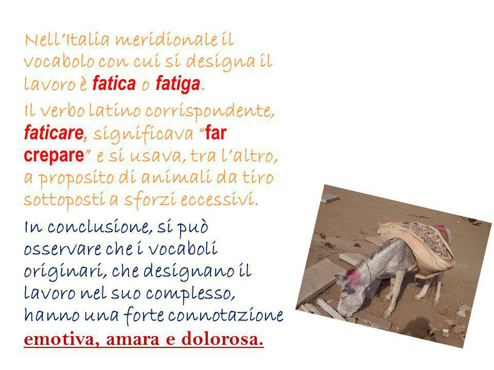 """Nell'Italia meridionale il vocabolo con cui si designa il lavoro è fatica o fatiga. Il verbo latino corrispondente, faticare, significava """" far crepar"""