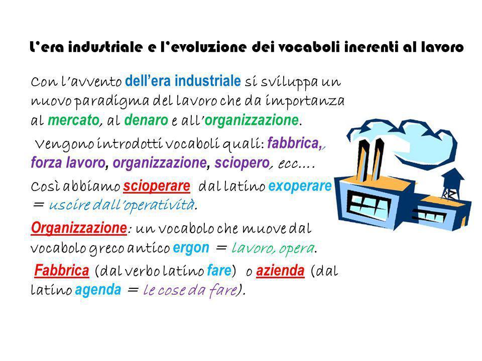 L'era industriale e l'evoluzione dei vocaboli inerenti al lavoro Con l'avvento dell'era industriale si sviluppa un nuovo paradigma del lavoro che da i