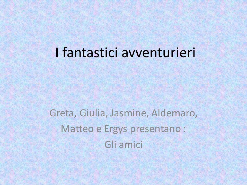 I fantastici avventurieri Greta, Giulia, Jasmine, Aldemaro, Matteo e Ergys presentano : Gli amici