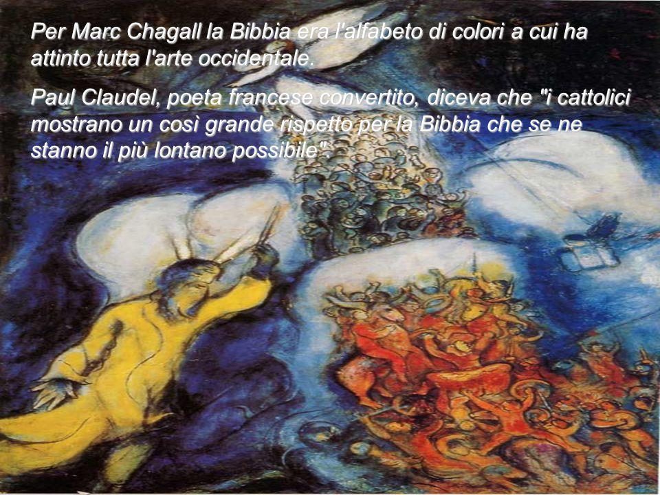 Per Marc Chagall la Bibbia era l'alfabeto di colori a cui ha attinto tutta l'arte occidentale. Paul Claudel, poeta francese convertito, diceva che