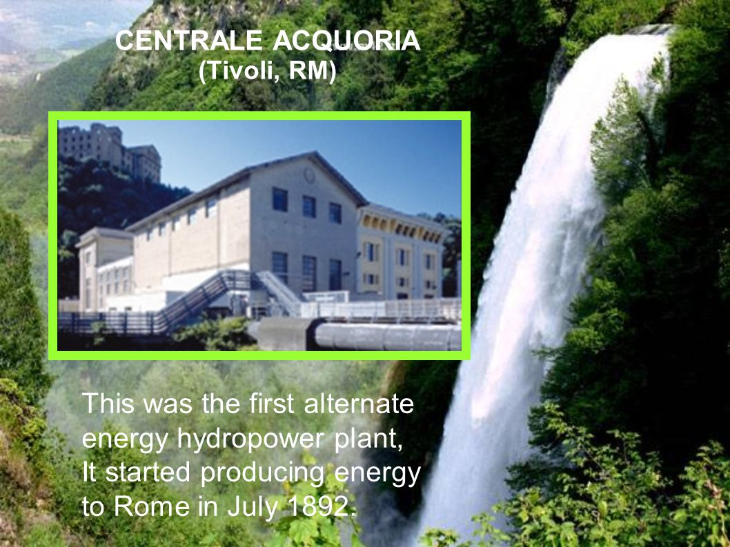 CENTRALE ACQUORIA (Tivoli, RM) This was the first alternate energy hydropower plant, It started producing energy to Rome in July 1892.