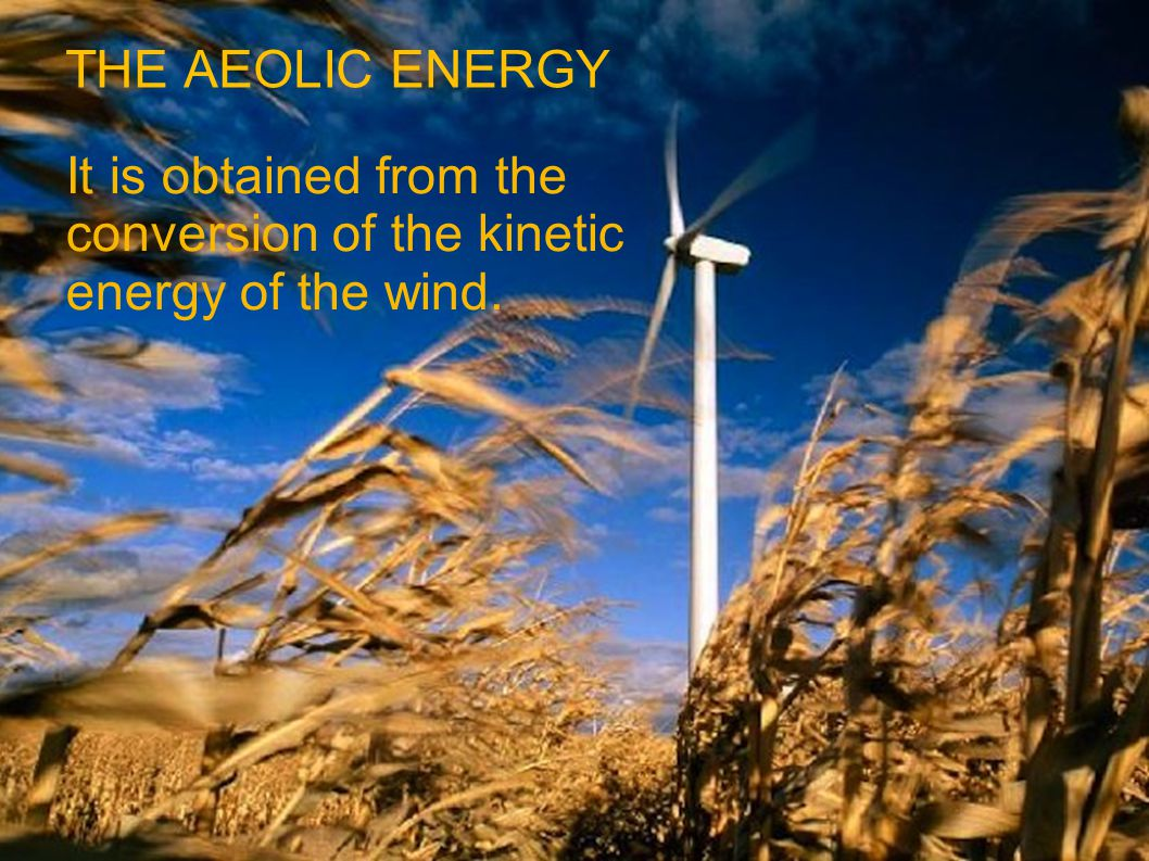 THE AEOLIC ENERGY It is obtained from the conversion of the kinetic energy of the wind.