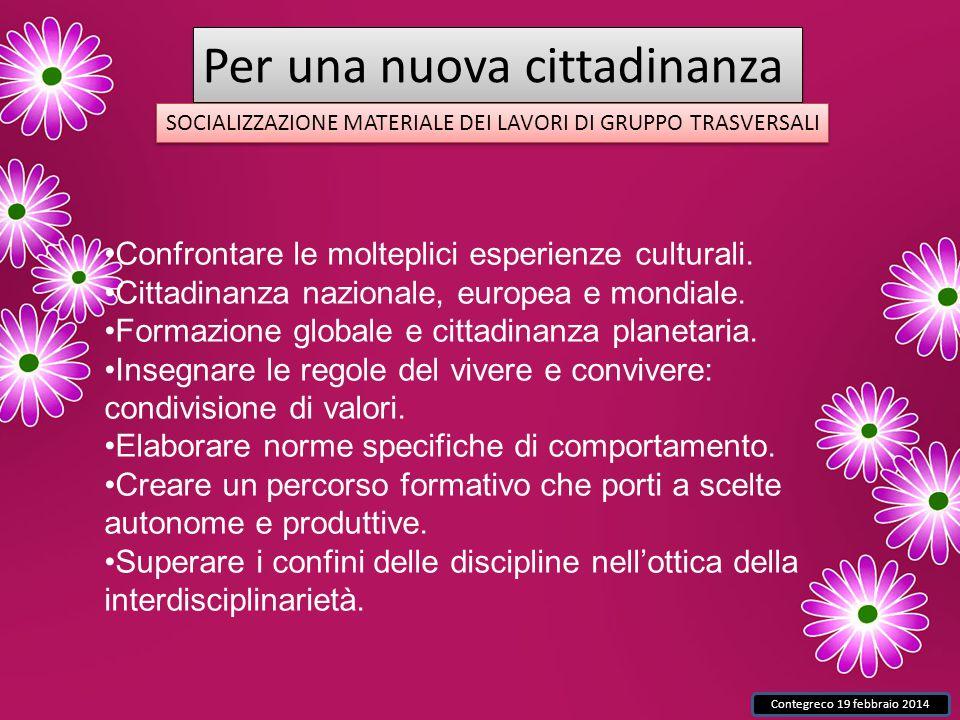 Contegreco 19 febbraio 2014 Per una nuova cittadinanza SOCIALIZZAZIONE MATERIALE DEI LAVORI DI GRUPPO TRASVERSALI Confrontare le molteplici esperienze culturali.