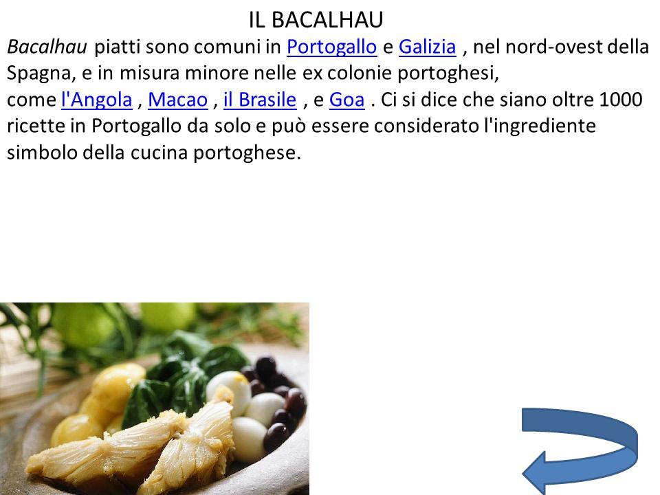 IL BACALHAU Bacalhau piatti sono comuni in Portogallo e Galizia, nel nord-ovest della Spagna, e in misura minore nelle ex colonie portoghesi, come l Angola, Macao, il Brasile, e Goa.