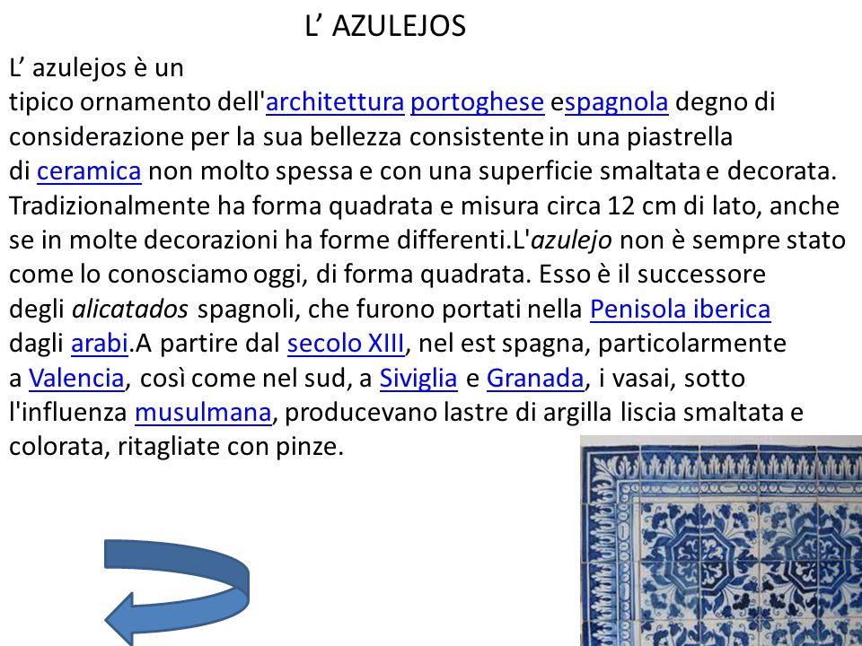 L' AZULEJOS L' azulejos è un tipico ornamento dell architettura portoghese espagnola degno di considerazione per la sua bellezza consistente in una piastrella di ceramica non molto spessa e con una superficie smaltata e decorata.