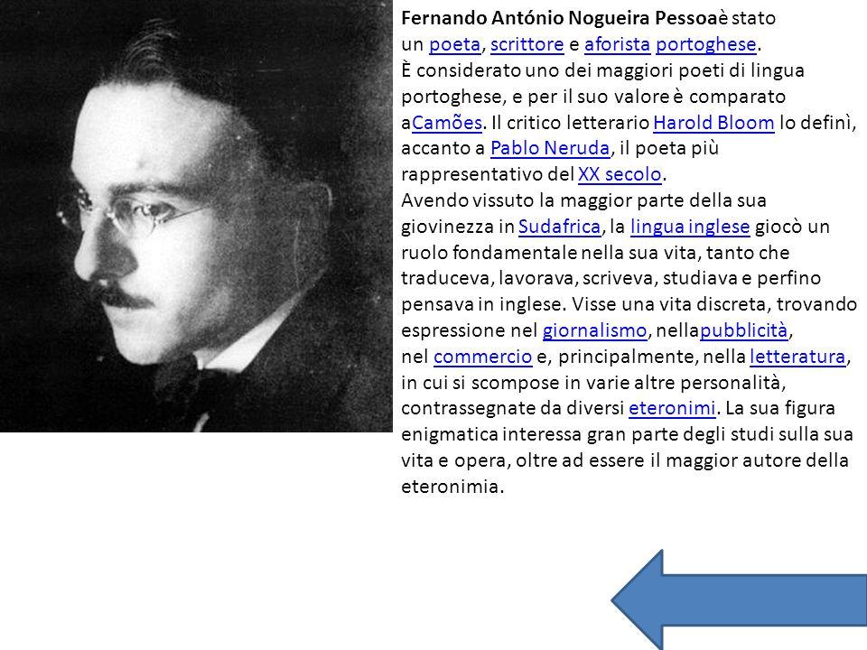 Fernando António Nogueira Pessoaè stato un poeta, scrittore e aforista portoghese.poetascrittoreaforistaportoghese È considerato uno dei maggiori poeti di lingua portoghese, e per il suo valore è comparato aCamões.