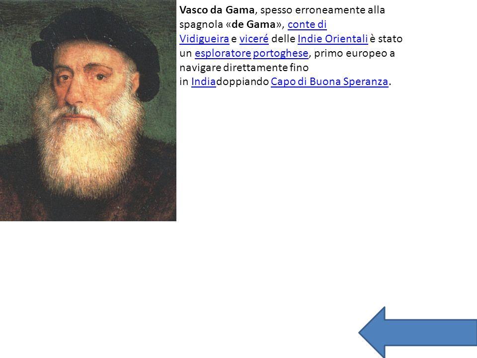 Vasco da Gama, spesso erroneamente alla spagnola «de Gama», conte di Vidigueira e viceré delle Indie Orientali è stato un esploratore portoghese, prim