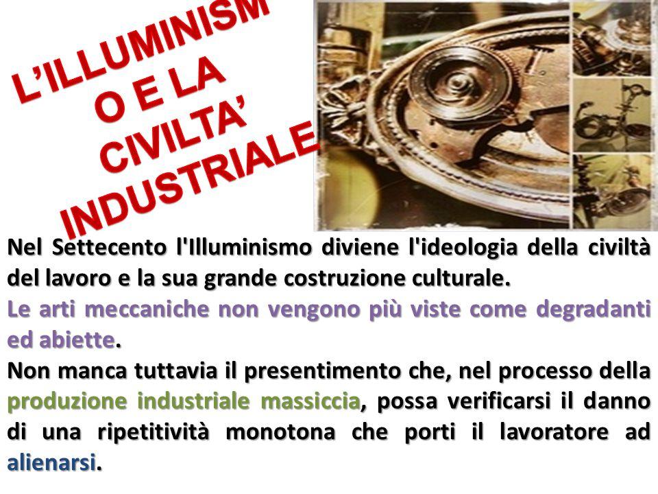 Nel Settecento l'Illuminismo diviene l'ideologia della civiltà del lavoro e la sua grande costruzione culturale. Le arti meccaniche non vengono più vi