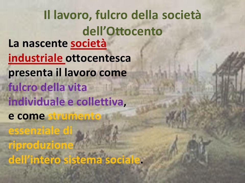 La nascente società industriale ottocentesca presenta il lavoro come fulcro della vita individuale e collettiva, e come strumento essenziale di riprod