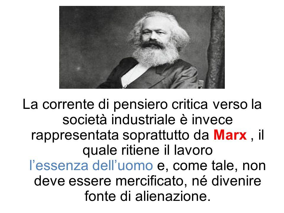La corrente di pensiero critica verso la società industriale è invece rappresentata soprattutto da Marx, il quale ritiene il lavoro l'essenza dell'uom