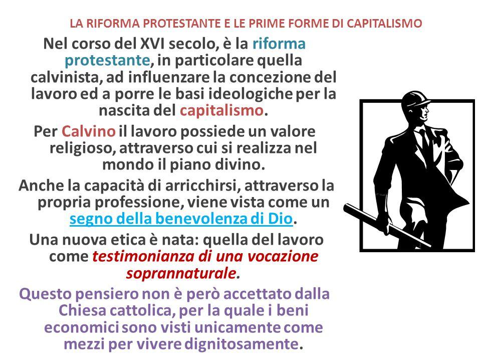 LA RIFORMA PROTESTANTE E LE PRIME FORME DI CAPITALISMO Nel corso del XVI secolo, è la riforma protestante, in particolare quella calvinista, ad influe