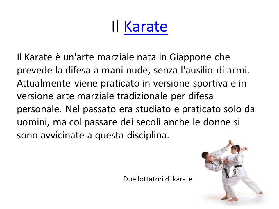 Il KarateKarate Il Karate è un'arte marziale nata in Giappone che prevede la difesa a mani nude, senza l'ausilio di armi. Attualmente viene praticato