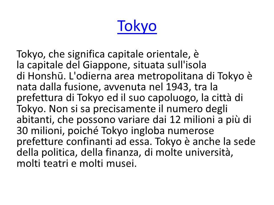 Tokyo Tokyo, che significa capitale orientale, è la capitale del Giappone, situata sull'isola di Honshū. L'odierna area metropolitana di Tokyo è nata
