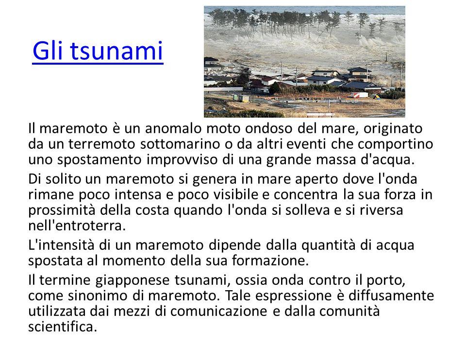 Gli tsunami Il maremoto è un anomalo moto ondoso del mare, originato da un terremoto sottomarino o da altri eventi che comportino uno spostamento impr