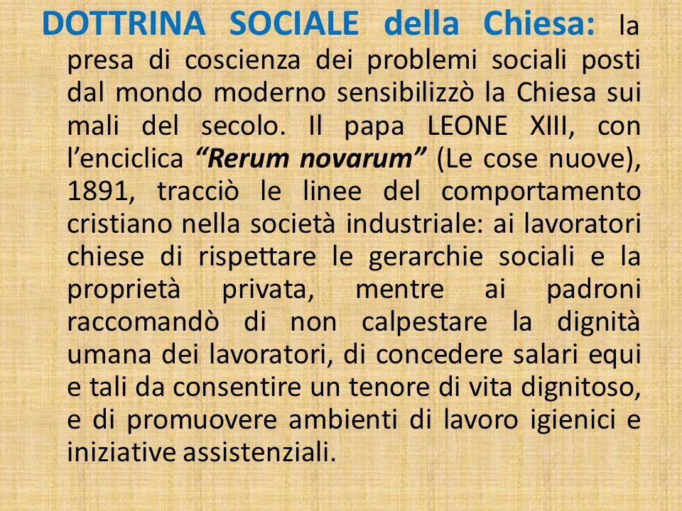 DOTTRINA SOCIALE della Chiesa: la presa di coscienza dei problemi sociali posti dal mondo moderno sensibilizzò la Chiesa sui mali del secolo. Il papa