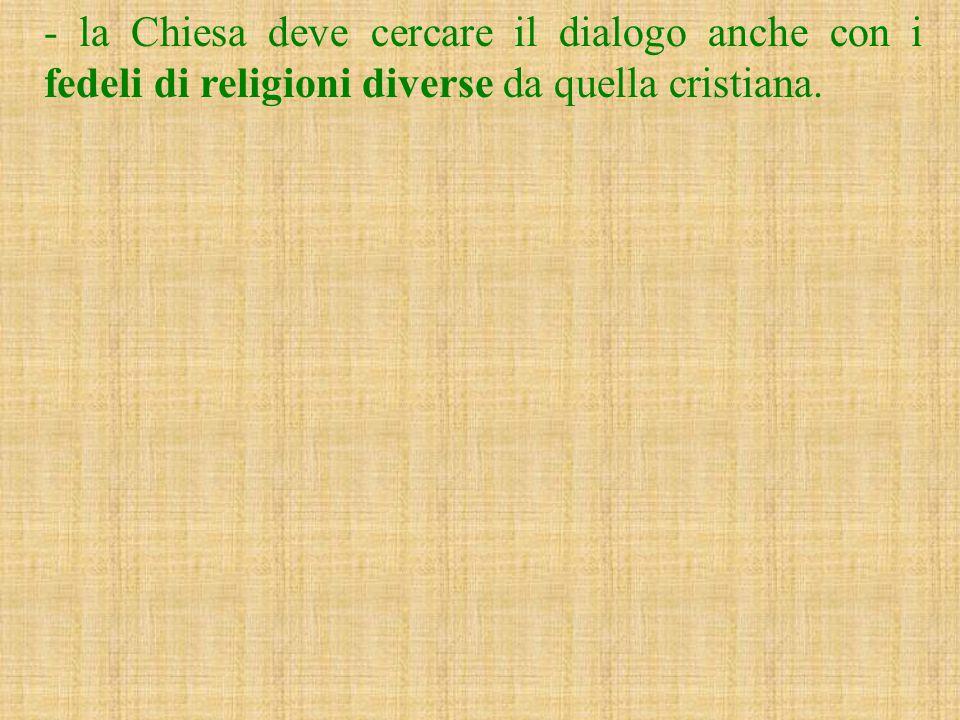 - la Chiesa deve cercare il dialogo anche con i fedeli di religioni diverse da quella cristiana.