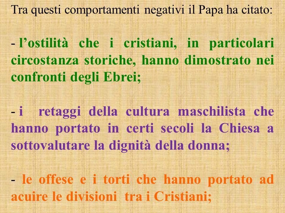 Tra questi comportamenti negativi il Papa ha citato: - l'ostilità che i cristiani, in particolari circostanza storiche, hanno dimostrato nei confronti