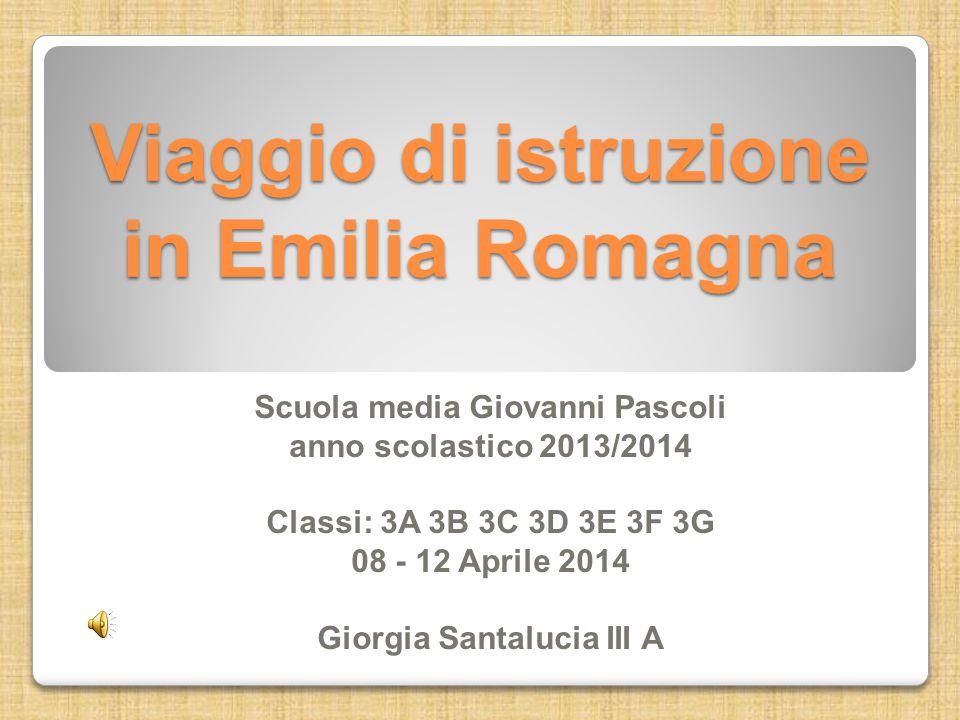 Viaggio di istruzione in Emilia Romagna Scuola media Giovanni Pascoli anno scolastico 2013/2014 Classi: 3A 3B 3C 3D 3E 3F 3G 08 - 12 Aprile 2014 Giorg